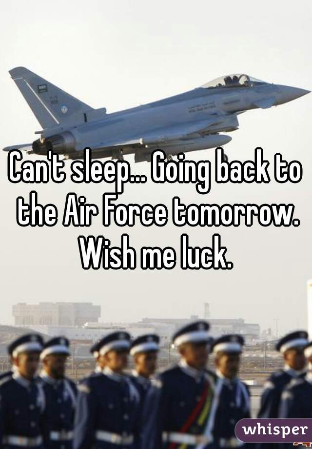 Can't sleep... Going back to the Air Force tomorrow. Wish me luck.