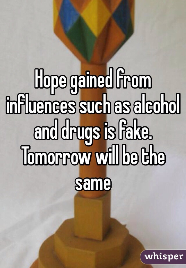 Hope gained from influences such as alcohol and drugs is fake. Tomorrow will be the same