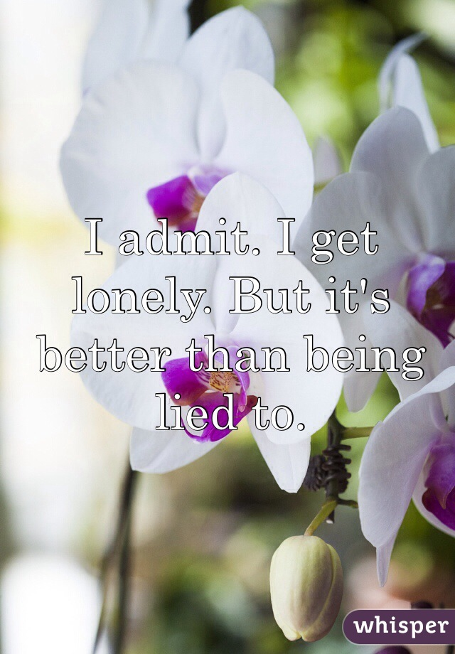 I admit. I get lonely. But it's better than being lied to.