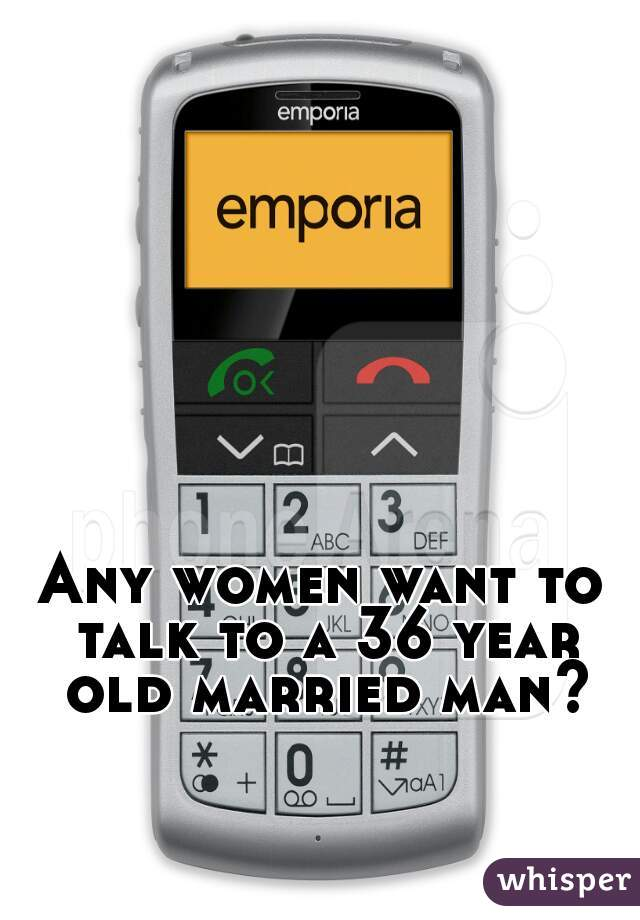 Any women want to talk to a 36 year old married man?