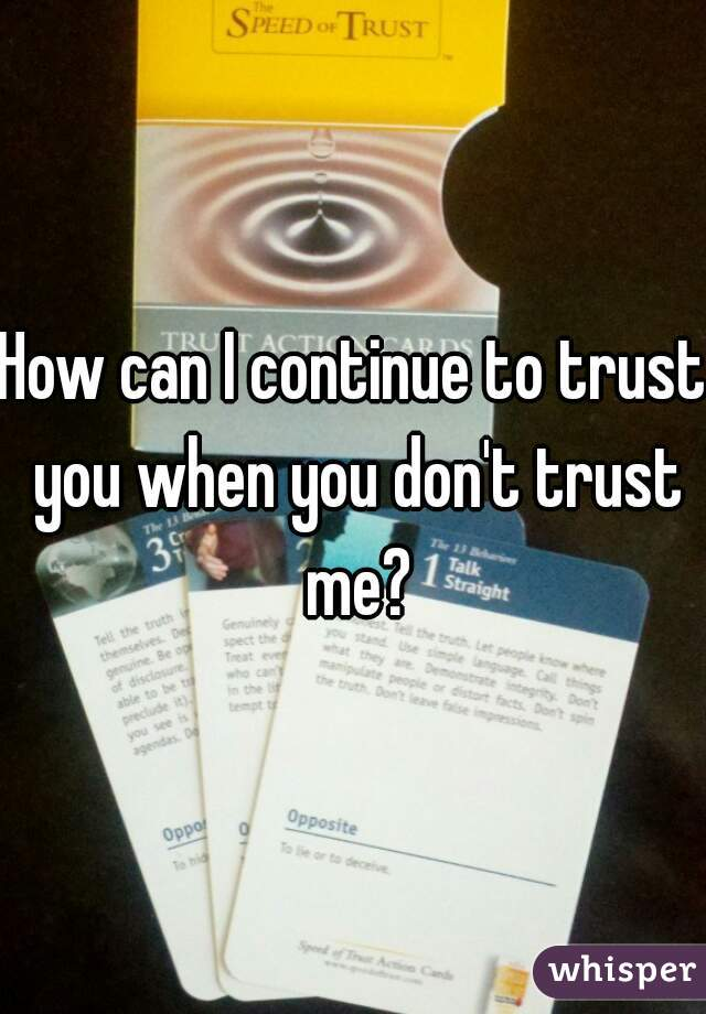 How can I continue to trust you when you don't trust me?