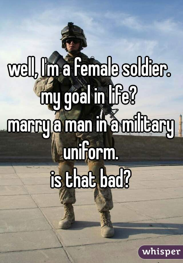 well, I'm a female soldier.  my goal in life?  marry a man in a military uniform.  is that bad?