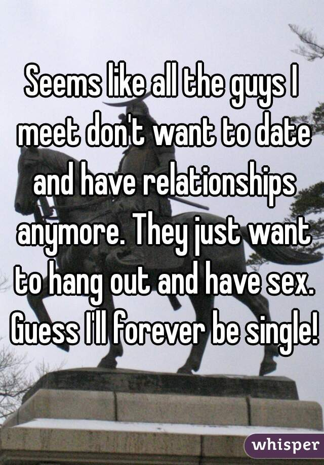 Seems like all the guys I meet don't want to date and have relationships anymore. They just want to hang out and have sex. Guess I'll forever be single!