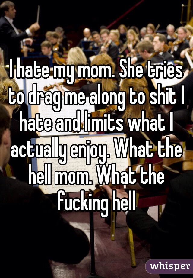 I hate my mom. She tries to drag me along to shit I hate and limits what I actually enjoy. What the hell mom. What the fucking hell