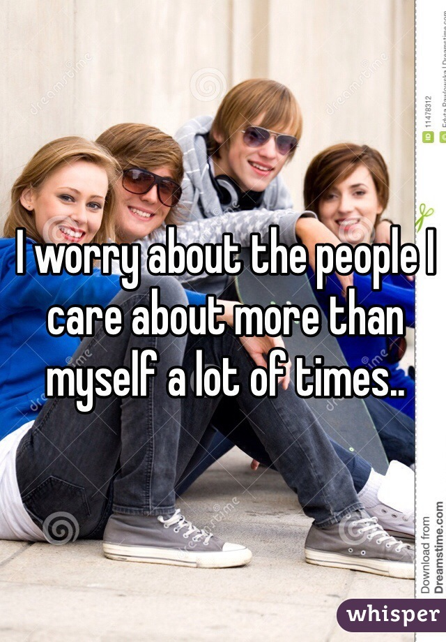 I worry about the people I care about more than myself a lot of times..