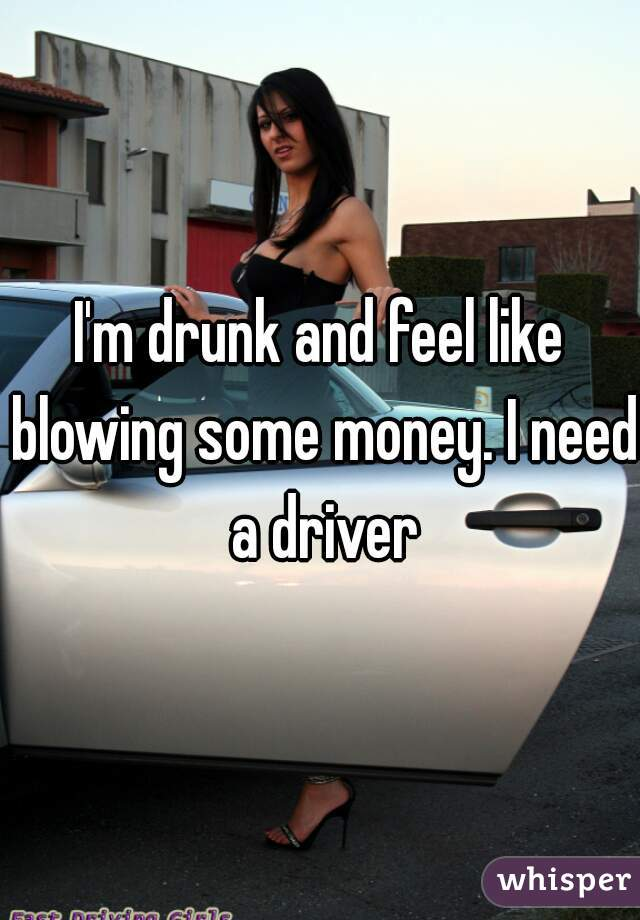 I'm drunk and feel like blowing some money. I need a driver