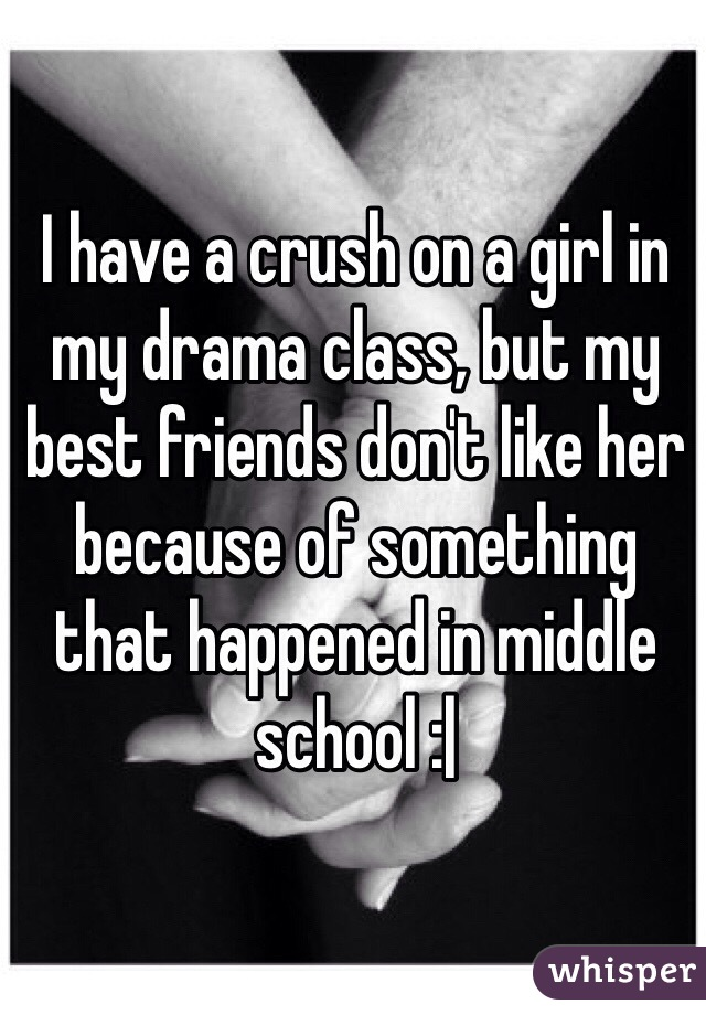 I have a crush on a girl in my drama class, but my best friends don't like her because of something that happened in middle school :|