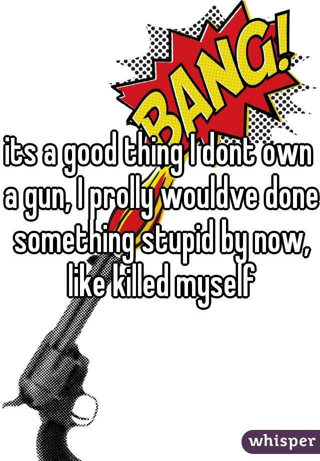 its a good thing I dont own a gun, I prolly wouldve done something stupid by now, like killed myself