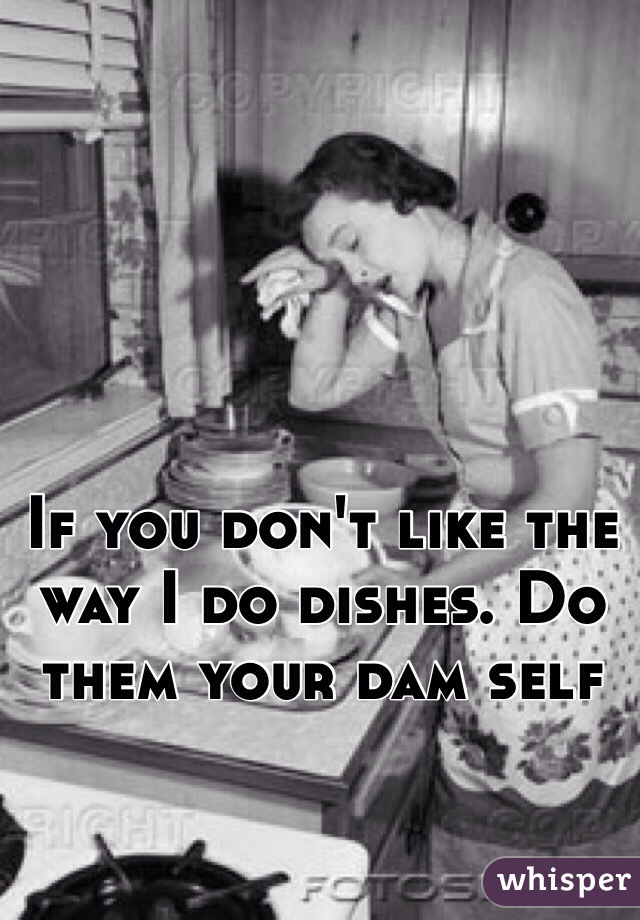 If you don't like the way I do dishes. Do them your dam self