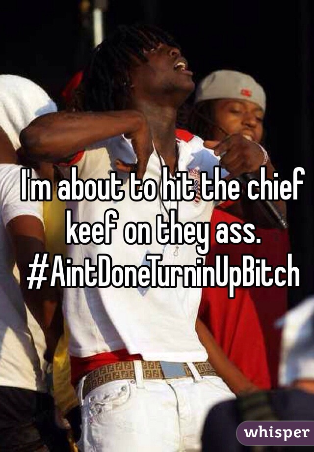 I'm about to hit the chief keef on they ass. #AintDoneTurninUpBitch