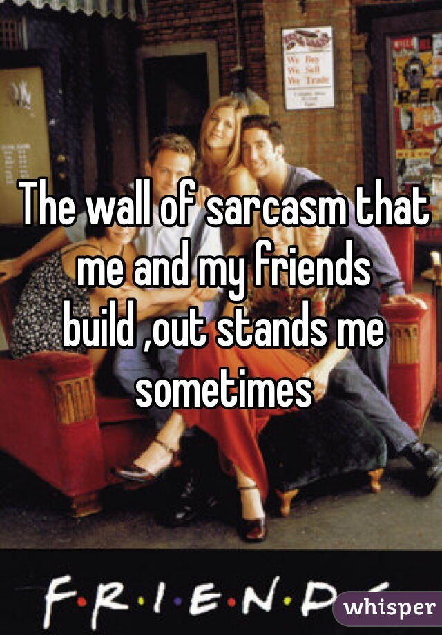 The wall of sarcasm that me and my friends build ,out stands me sometimes