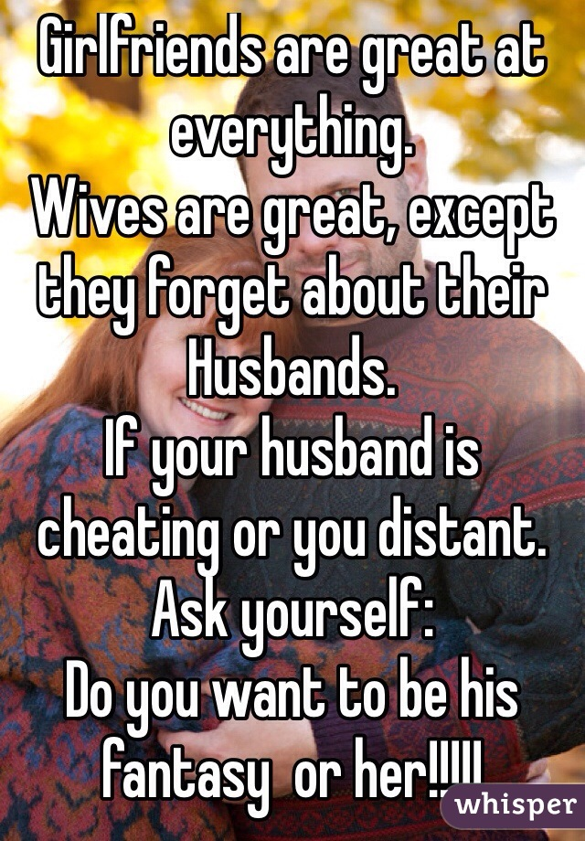 Girlfriends are great at everything. Wives are great, except they forget about their Husbands. If your husband is cheating or you distant. Ask yourself: Do you want to be his fantasy  or her!!!!!