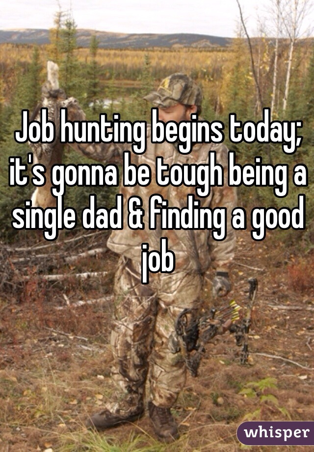Job hunting begins today; it's gonna be tough being a single dad & finding a good job