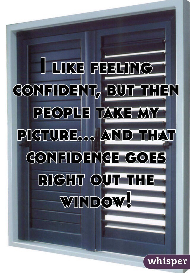 I like feeling confident, but then people take my picture... and that confidence goes right out the window!
