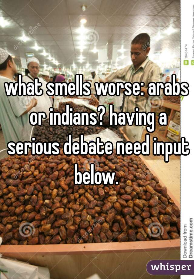 what smells worse: arabs or indians? having a serious debate need input below.