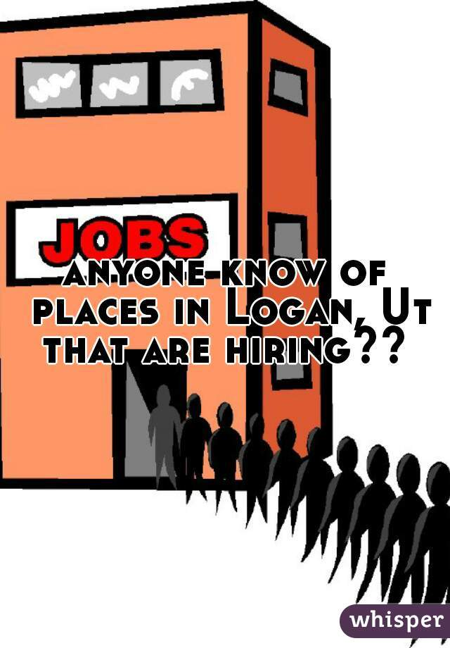 anyone know of places in Logan, Ut that are hiring??