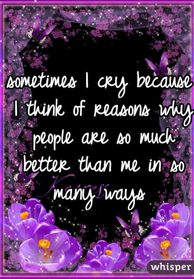sometimes I cry because I think of reasons why people are so much better than me in so many ways