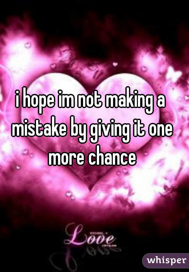 i hope im not making a mistake by giving it one more chance