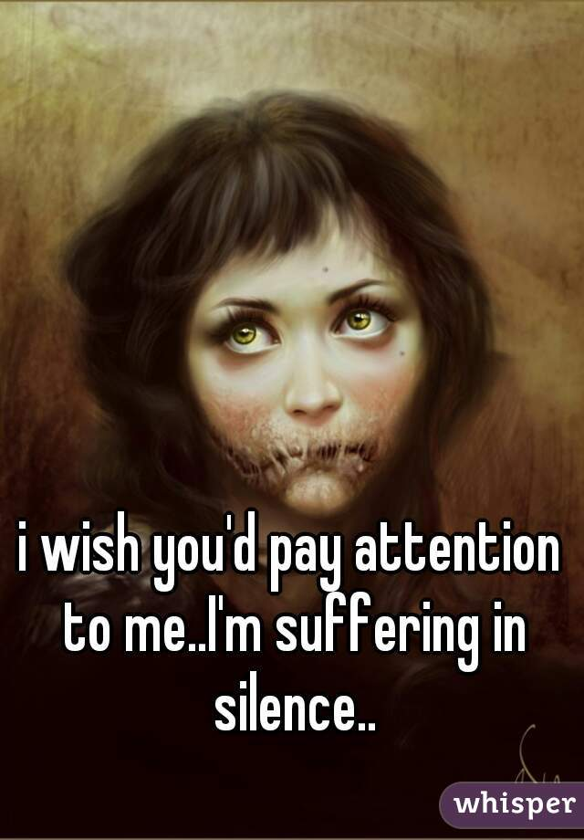 i wish you'd pay attention to me..I'm suffering in silence..