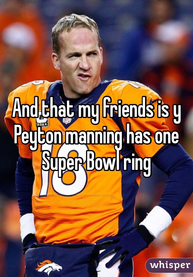 And that my friends is y Peyton manning has one Super Bowl ring