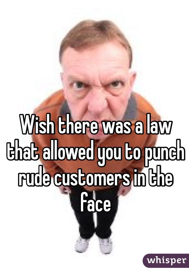Wish there was a law that allowed you to punch rude customers in the face