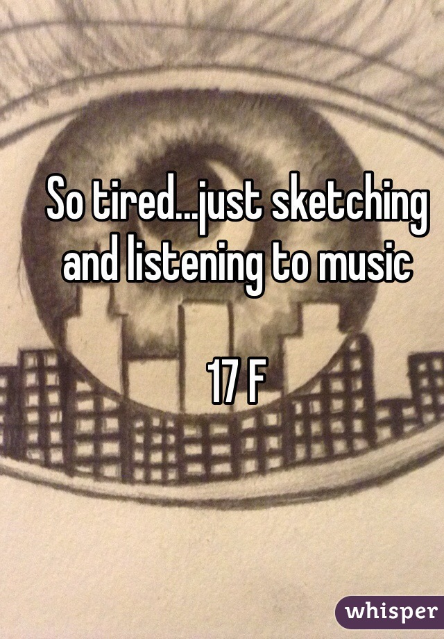 So tired...just sketching and listening to music  17 F
