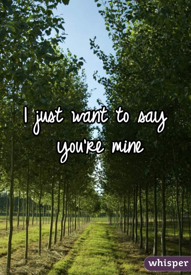 I just want to say you're mine