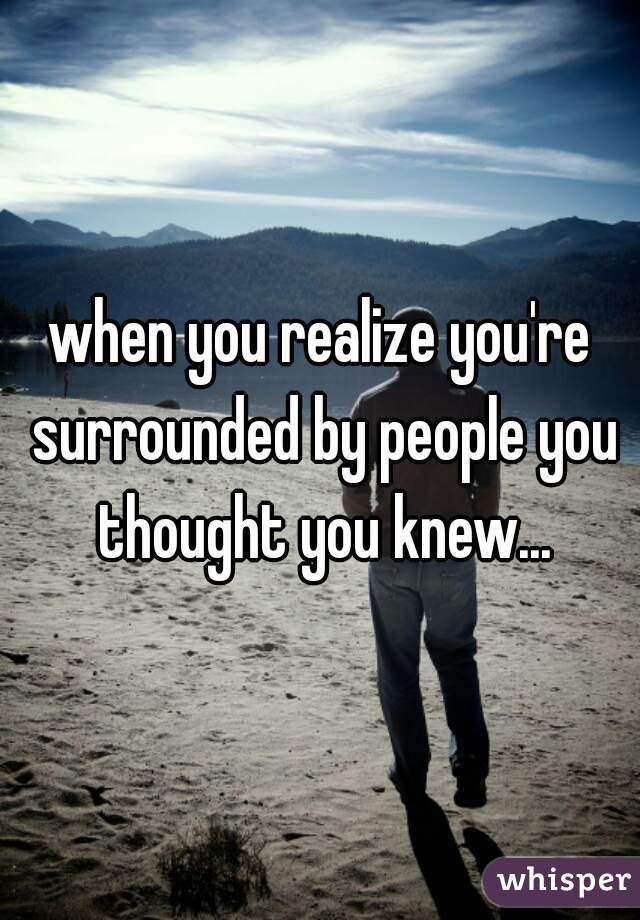 when you realize you're surrounded by people you thought you knew...