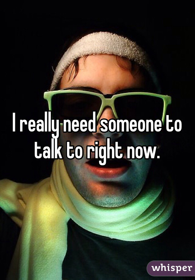 I really need someone to talk to right now.