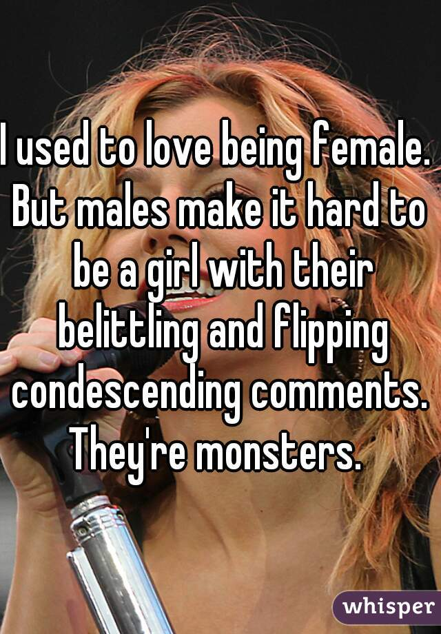 I used to love being female.  But males make it hard to be a girl with their belittling and flipping condescending comments.  They're monsters.
