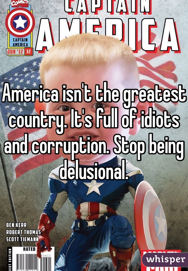 America isn't the greatest country. It's full of idiots and corruption. Stop being delusional.
