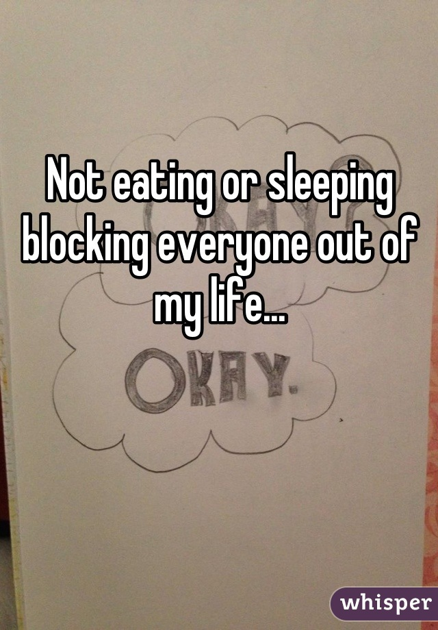 Not eating or sleeping blocking everyone out of my life...