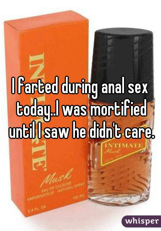 I farted during anal sex today..I was mortified until I saw he didn't care.