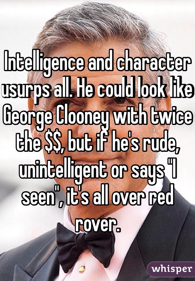 """Intelligence and character usurps all. He could look like George Clooney with twice the $$, but if he's rude, unintelligent or says """"I seen"""", it's all over red rover."""