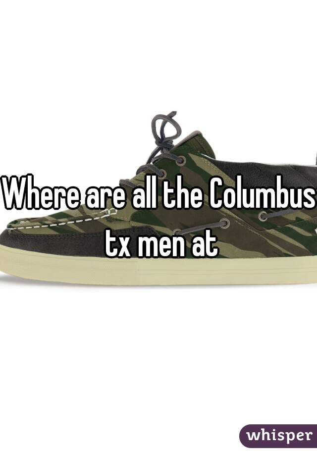 Where are all the Columbus tx men at