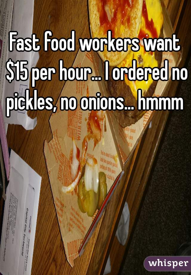 Fast food workers want $15 per hour... I ordered no pickles, no onions... hmmm