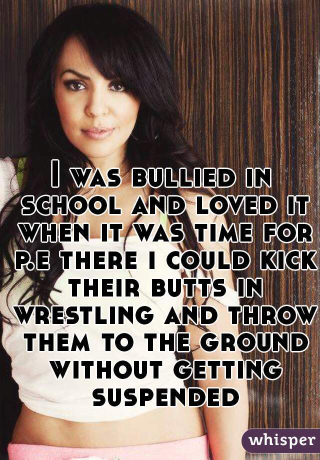 I was bullied in school and loved it when it was time for p.e there i could kick their butts in wrestling and throw them to the ground without getting suspended