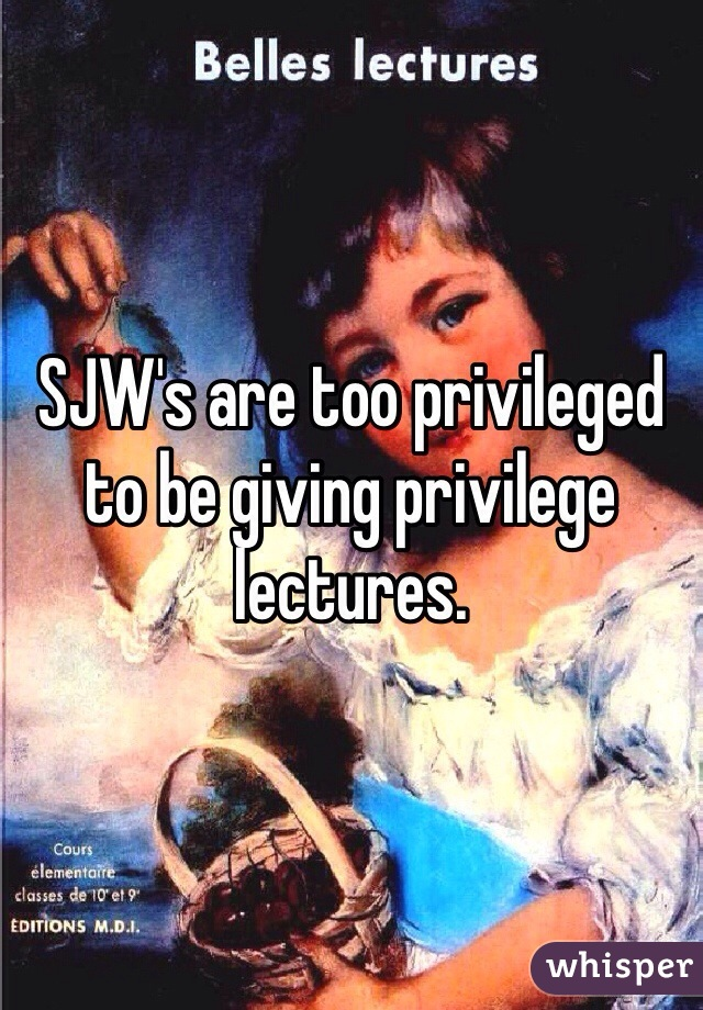 SJW's are too privileged to be giving privilege lectures.