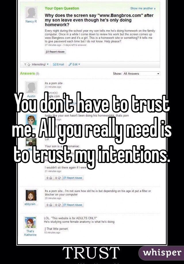 You don't have to trust me. All you really need is to trust my intentions.