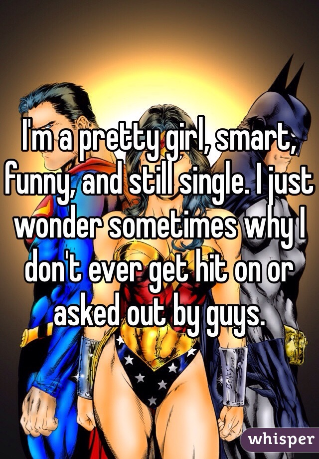 I'm a pretty girl, smart, funny, and still single. I just wonder sometimes why I don't ever get hit on or asked out by guys.