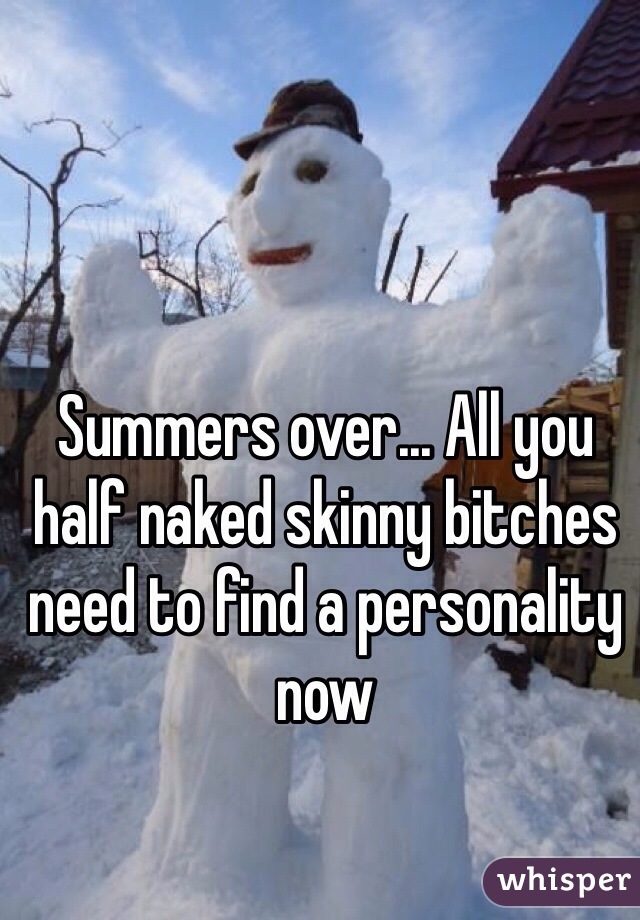 Summers over... All you half naked skinny bitches need to find a personality now