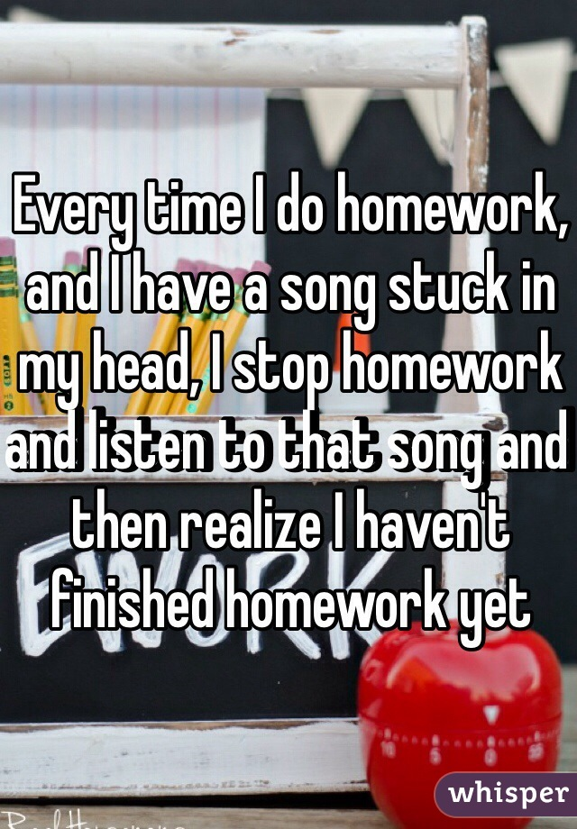Every time I do homework, and I have a song stuck in my head, I stop homework and listen to that song and then realize I haven't finished homework yet