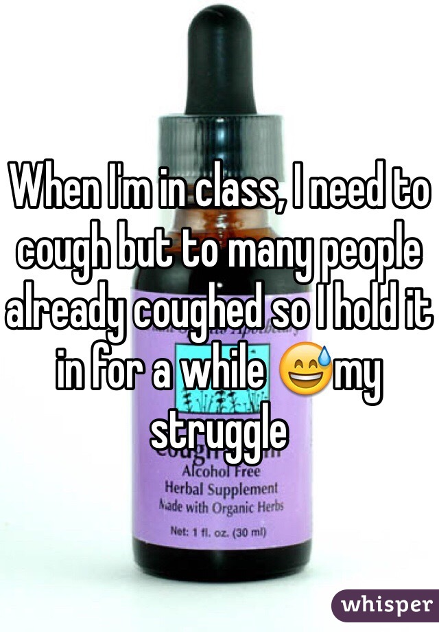 When I'm in class, I need to cough but to many people already coughed so I hold it in for a while 😅my struggle