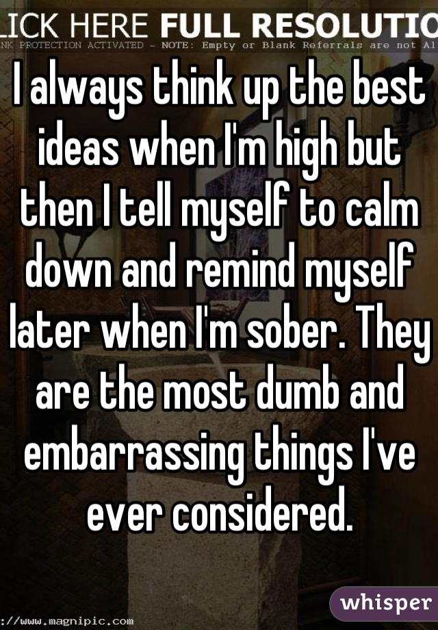 I always think up the best ideas when I'm high but then I tell myself to calm down and remind myself later when I'm sober. They are the most dumb and embarrassing things I've ever considered.