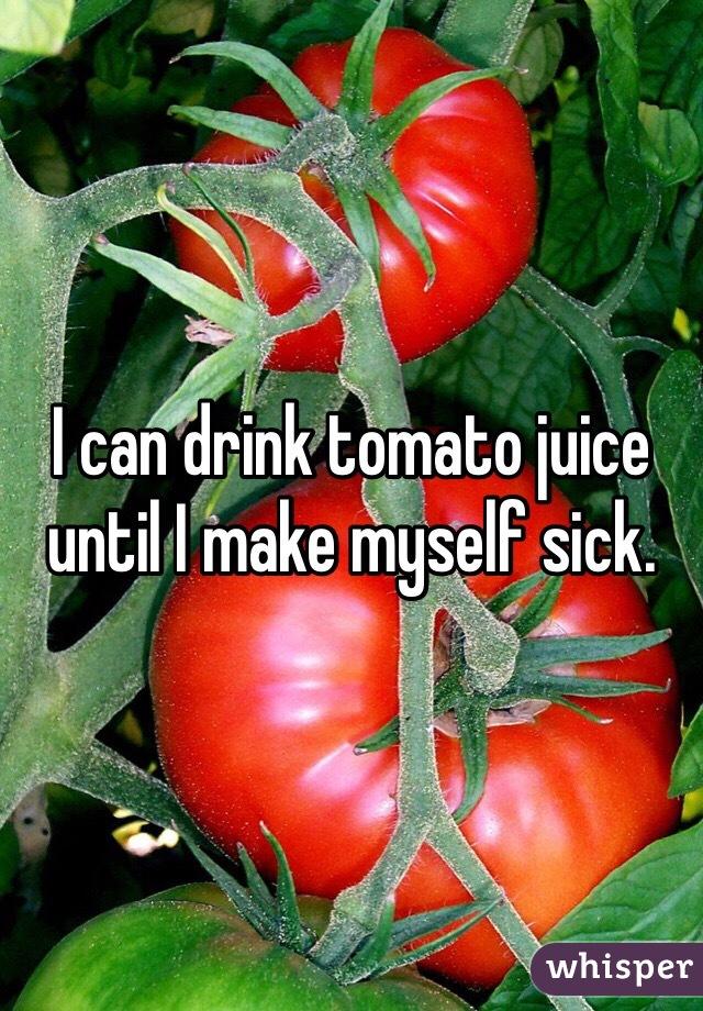 I can drink tomato juice until I make myself sick.
