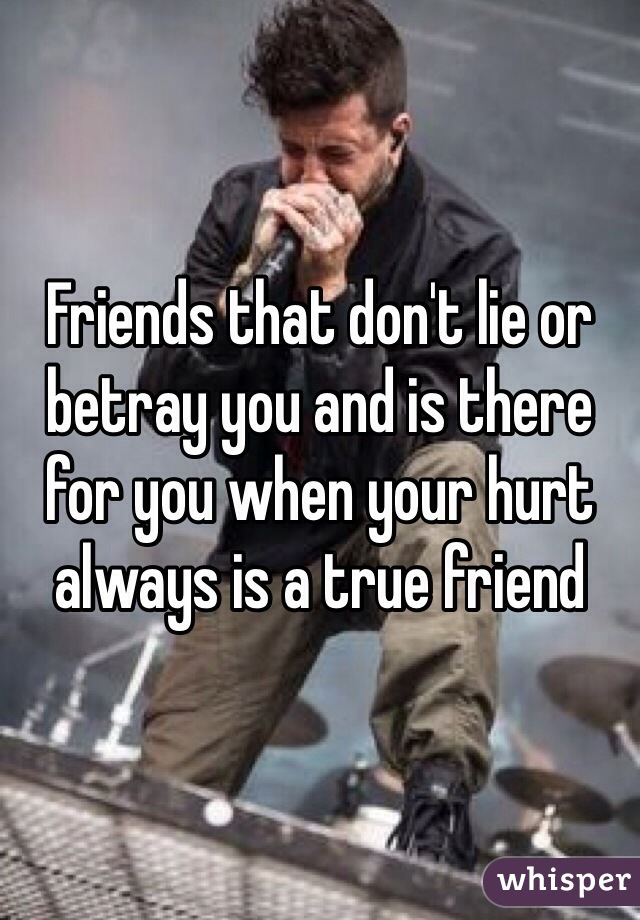 Friends that don't lie or betray you and is there for you when your hurt always is a true friend