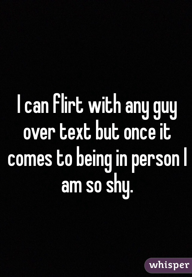 I can flirt with any guy over text but once it comes to being in person I am so shy.