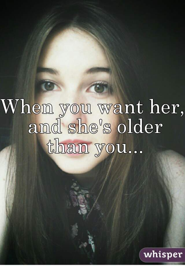 When you want her, and she's older than you...
