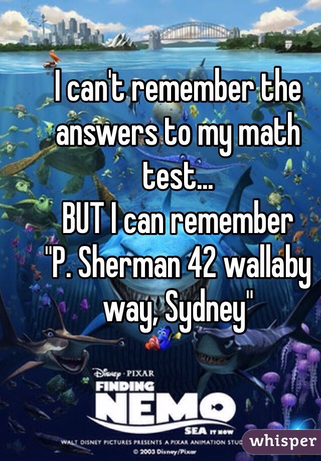 """I can't remember the answers to my math test... BUT I can remember  """"P. Sherman 42 wallaby way, Sydney"""""""