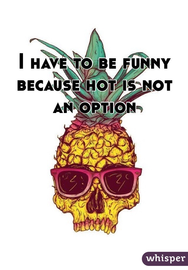I have to be funny because hot is not an option